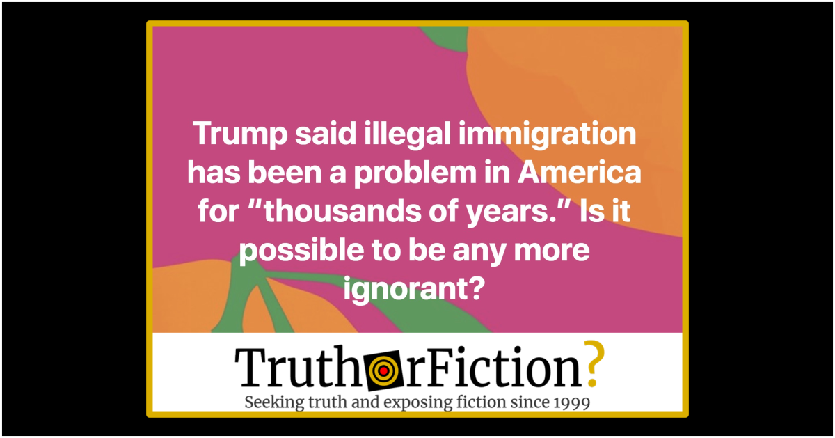 Did President Trump Say 'Illegal Immigration' Has Been a Problem in the U.S. for 'Thousands of Years'?
